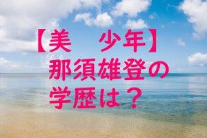 美少年・那須雄登の学歴